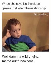 Original Meme - when she says it s the video games that killed the relationship