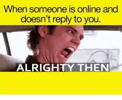 Alrighty Then Memes - when someone is online and doesn t reply to you alrighty then meme