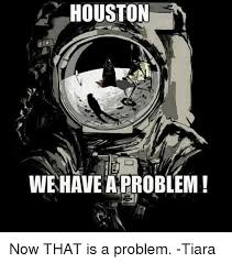 Problem Memes - houston we have a problem now that is a problem tiara houston