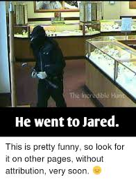 He Went To Jared Meme - the incredible hun he went to jared this is pretty funny so look for