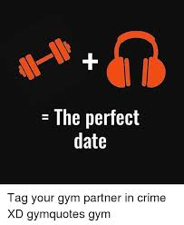 Perfect Date Meme - the perfect date tag your gym partner in crime xd gymquotes gym