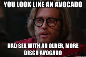 Sex Meme Generator - you look like an avocado had sex with an older more disgu avocado