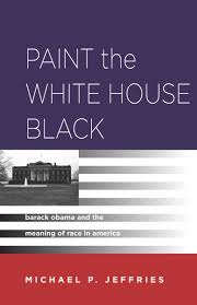 paint the white house black barack obama and the meaning of race
