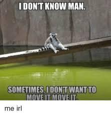 I Don T Know Man Meme - idont know man sometimesi don t wan move itm irl meme on me me