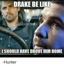 Drake Be Like Meme - drake be like earon a l should havedrovehim home hunter be like