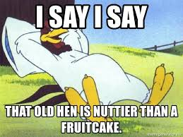 Fruitcake Meme - i say i say that old hen is nuttier than a fruitcake foghorn