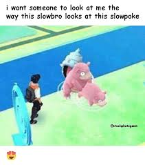 Slowbro Meme - i want someone to look at me the way this slowbro looks at this