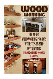 diy kitchen cabinets book woodworking top 40 diy woodworking projects with step by step building cabinets bookcases shelves paperback