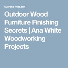 outdoor wood furniture finishing secrets ana white woodworking