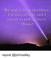 Rumi Memes - my soul is from elsewhere i m sure of that and i intend to end up
