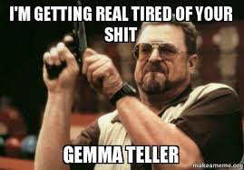 Getting Real Tired Meme - i m getting real tired of your shit gemma teller am i the only