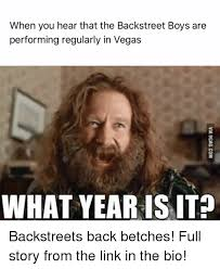 Boys Meme - when you hear that the backstreet boys are performing regularly in