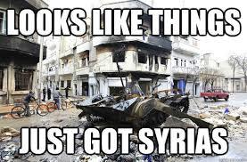 Syria Meme - looks like things just got syrias syria quickmeme
