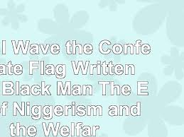 why i wave the confederate flag written by a black man read why i wave the confederate flag written by a black man the end