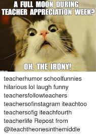 Teacher Appreciation Memes - a full moon during teacher appreciation weeko oh the irony