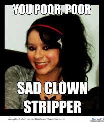 Funny Stripper Memes - you poor sad clown stripper memes quickmeme