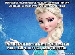 Follow Your Heart Meme - i am proud of you i am proud of you because you chose to follow