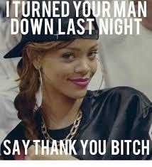 Bitch Meme - turned your man down last night say thank you bitch bitch meme on