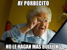 Memes De Bullying - ay porbecito no le hagan mas bullying abuela en internet