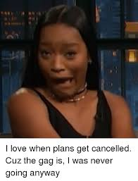 Gagging Meme - i love when plans get cancelled cuz the gag is i was never going