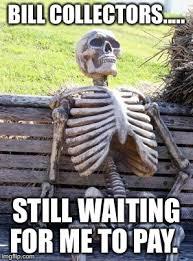 Bill Collector Meme - waiting skeleton meme imgflip