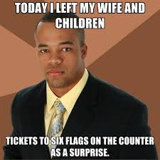 Six Flags Meme - today i left my wife and children tickets to six flags on the