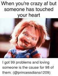 I Got 99 Problems Meme - when you re crazy af but someone has touched your heart i got 99