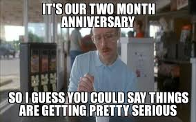 Anniversary Meme - things are getting pretty serious it s our two month anniversary