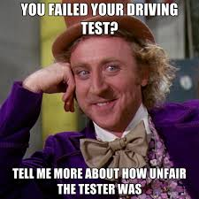 Test Meme - you failed your driving test tell me more about how unfair the