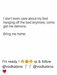 Foot Meme - i don t even care about my foot hanging off the bed anymore come get