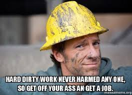 Get A Job Meme - hard dirty work never harmed any one so get off your ass an get a