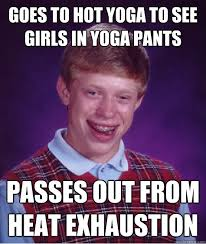Hot Yoga Meme - goes to hot yoga to see girls in yoga pants passes out from heat