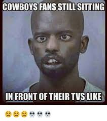 Cowboys Fans Be Like Meme - cowboys fans still sitting in front of their tvs like