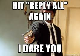 Reply All Meme - say it again i dare you e mail storms know your meme