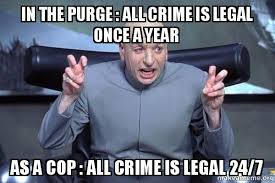 Purge Meme - in the purge all crime is legal once a year as a cop all crime