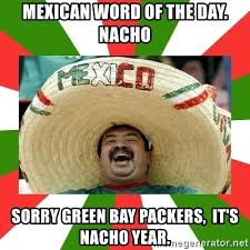 Green Bay Memes - mexican word of the day nacho sorry green bay packers it s nacho
