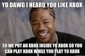 Meme Dawg - yo dawg i heard you like xbox so we put an xbox inside yo xbox so