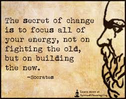 the secret of change is to focus all of your energy not on