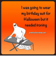 Halloween Birthday Meme - was going to wear my birthday suit for halloween but it needed