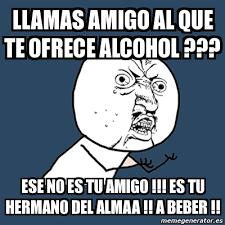 Memes Alcohol - meme y u no llamas amigo al que te ofrece alcohol ese no es tu