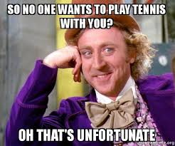 Tennis Memes - so no one wants to play tennis with you oh that s unfortunate