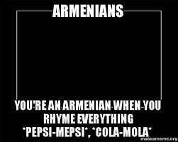 Armenian Memes - armenians you re an armenian when you rhyme everything pepsi mepsi