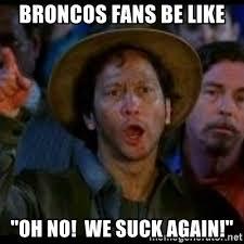 Broncos Suck Meme - broncos fans be like oh no we suck again ohh no we suck again