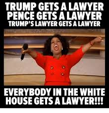Lawyer Meme - trump gets a lawyer pence gets a lawyer trump s lawyer gets a lawyer