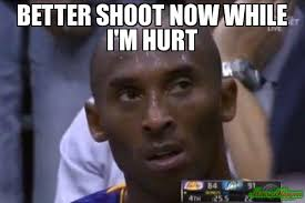 Hurt Meme - better shoot now while i m hurt meme questionable strategy kobe