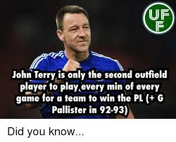 John Terry Meme - uf john terry is only the second outfield player to play every min