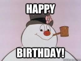 Frosty The Snowman Happy Birthday Meme - happy birthday frosty quickmeme