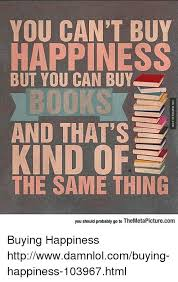 Buy All The Books Meme - you can t buy happiness but you can buy books and that s kind of the