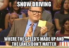 Driving In Snow Meme - snow driving where the speed s made up and the lanes don t matter
