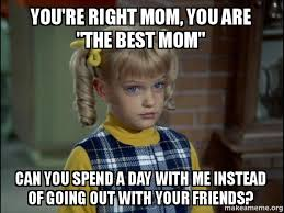 Best Mom Meme - you re right mom you are the best mom can you spend a day with me